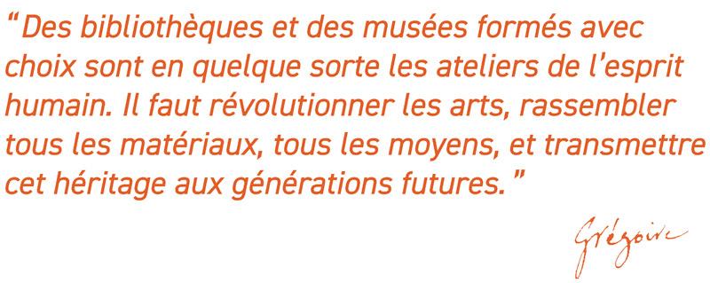 Des bibliothèques et des musées formés avec choix sont en quelque sorte les ateliers de l'esprit humain. Il faut révolutionner les arts, rassembler tous les matériaux, tous les moyens, et transmettre cet héritage aux générations futures.